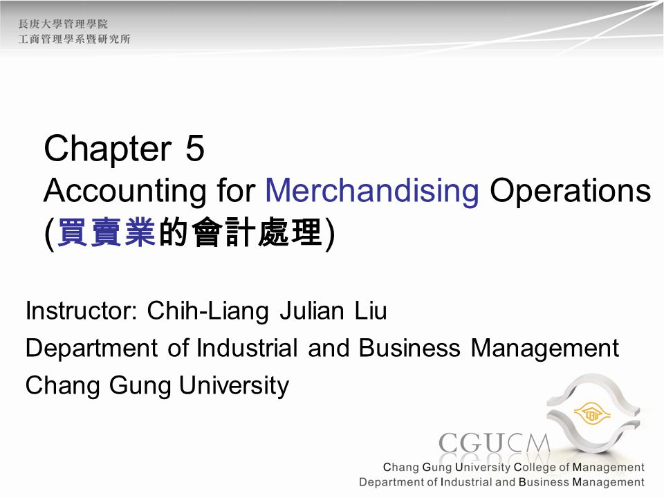Chapter 5 Accounting for Merchandising Operations ( 買賣業的會計處理 ) Instructor: Chih-Liang Julian Liu Department of Industrial and Business Management Chan