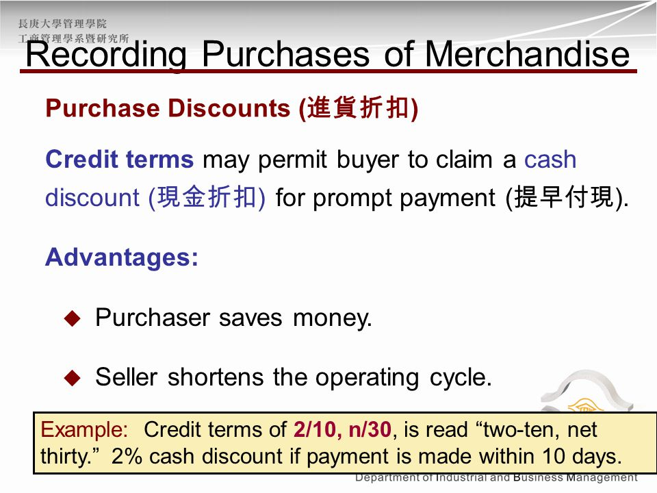 Credit terms may permit buyer to claim a cash discount ( 現金折扣 ) for prompt payment ( 提早付現 ). Advantages:  Purchaser saves money.  Seller shortens th