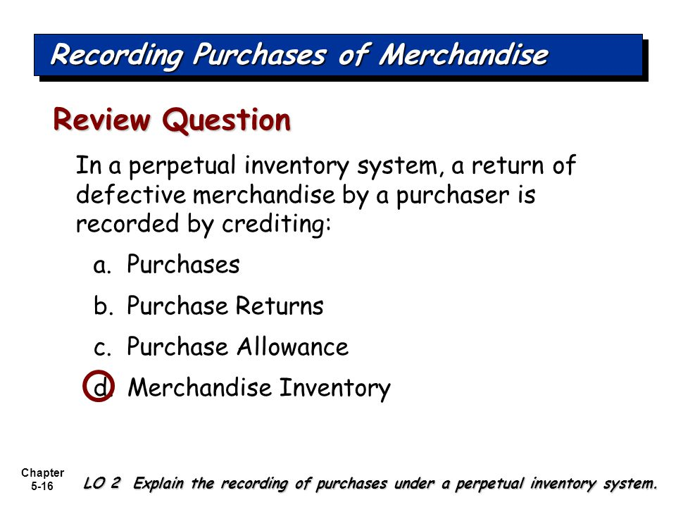 Chapter 5-16 In a perpetual inventory system, a return of defective merchandise by a purchaser is recorded by crediting: a.Purchases b.Purchase Return