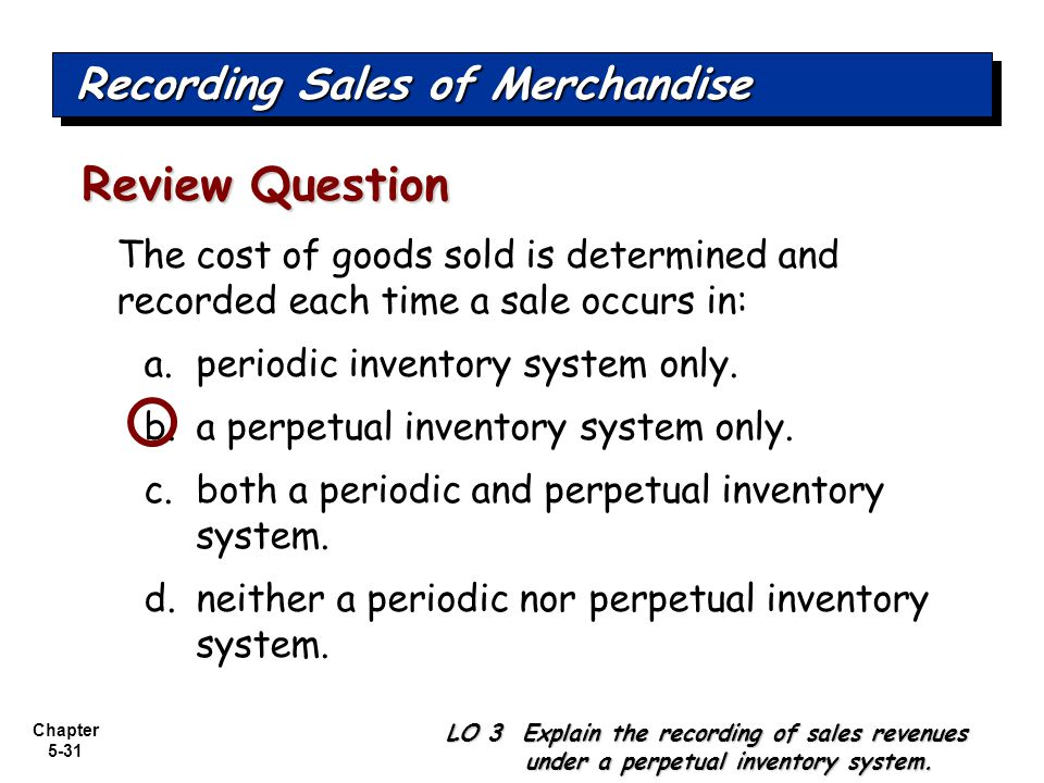 Chapter 5-31 The cost of goods sold is determined and recorded each time a sale occurs in: a.periodic inventory system only. b.a perpetual inventory s