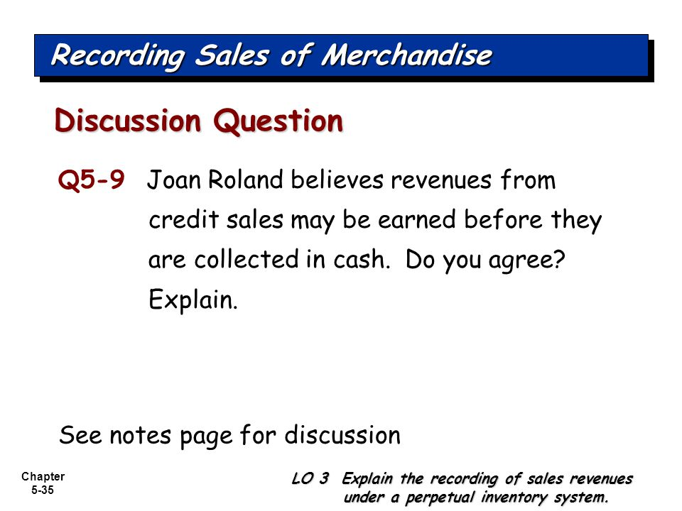 Chapter 5-35 Q5-9 Joan Roland believes revenues from credit sales may be earned before they are collected in cash. Do you agree? Explain. Discussion Q