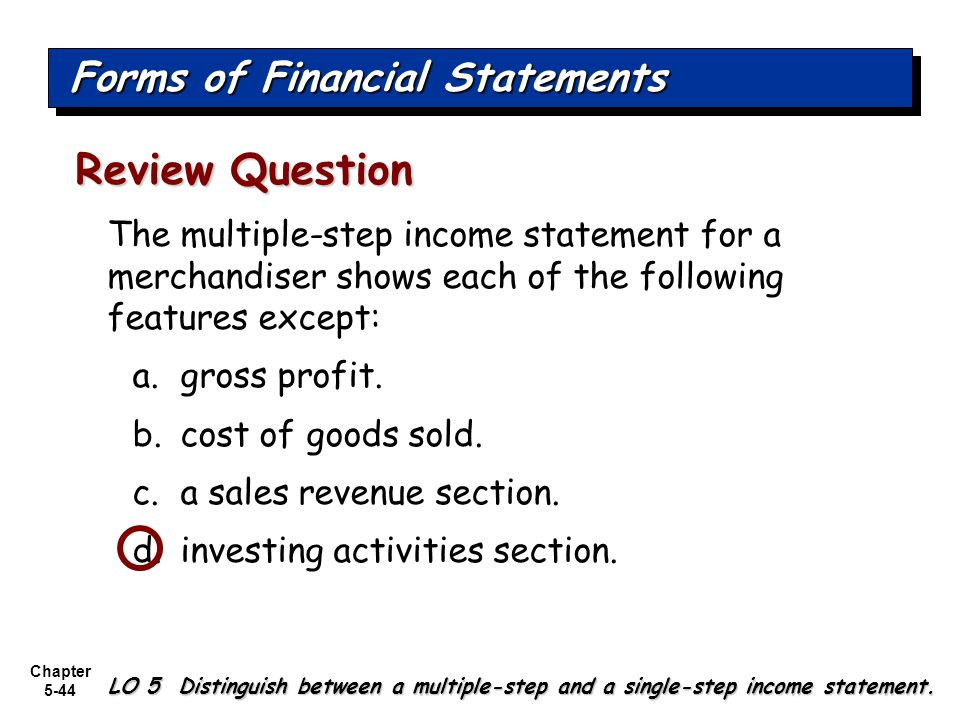 Chapter 5-44 The multiple-step income statement for a merchandiser shows each of the following features except: a.gross profit. b.cost of goods sold.