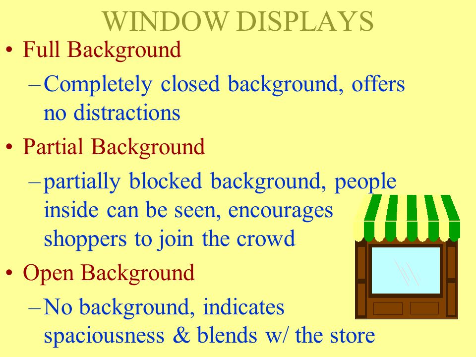 Types of Displays Window: –Displays seen from the outside of the store Full Background Partial Background Open Background Interior: –Displays seen from inside the store Open Closed Built-up Shadow Box Ledge (Counter) P.O.P.