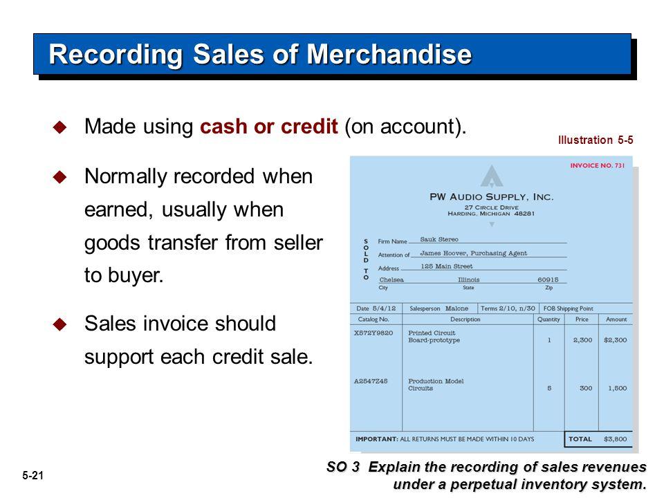 5-22 Journal Entries to Record a Sale Cash or Accounts receivableXXX Sales revenue XXX Recording Sales of Merchandise SO 3 Explain the recording of sales revenues under a perpetual inventory system.