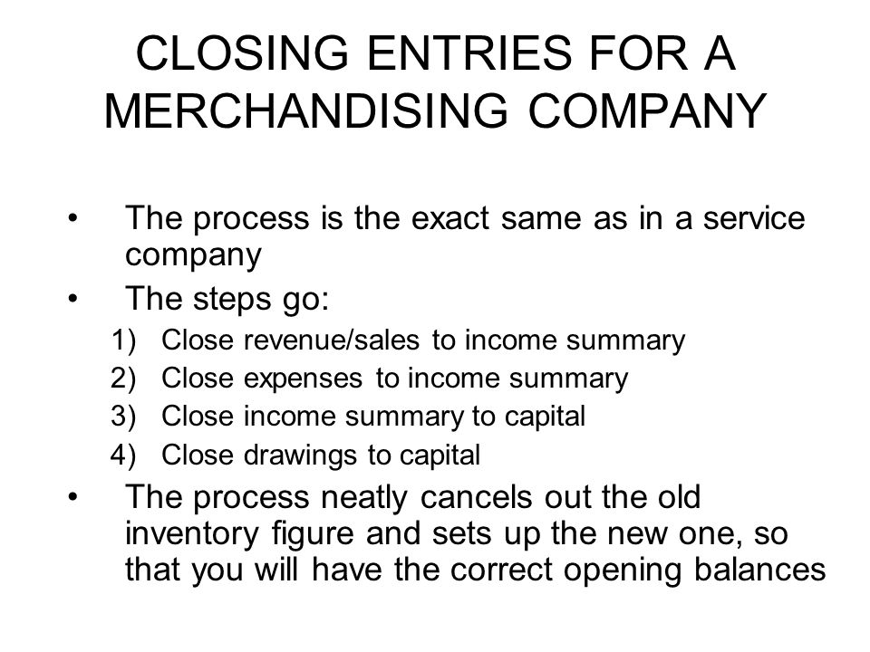 CLOSING ENTRIES FOR A MERCHANDISING COMPANY The process is the exact same as in a service company The steps go: 1)Close revenue/sales to income summary 2)Close expenses to income summary 3)Close income summary to capital 4)Close drawings to capital The process neatly cancels out the old inventory figure and sets up the new one, so that you will have the correct opening balances
