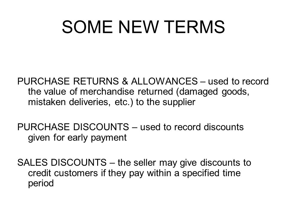 SOME NEW TERMS PURCHASE RETURNS & ALLOWANCES – used to record the value of merchandise returned (damaged goods, mistaken deliveries, etc.) to the supplier PURCHASE DISCOUNTS – used to record discounts given for early payment SALES DISCOUNTS – the seller may give discounts to credit customers if they pay within a specified time period