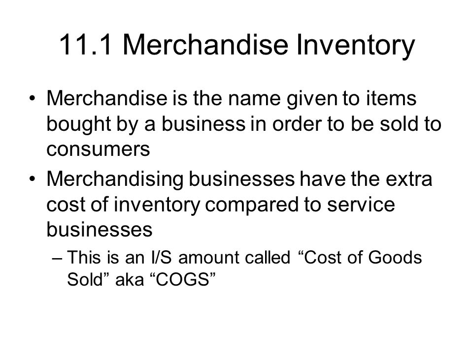 11.1 Merchandise Inventory Merchandise is the name given to items bought by a business in order to be sold to consumers Merchandising businesses have the extra cost of inventory compared to service businesses –This is an I/S amount called Cost of Goods Sold aka COGS
