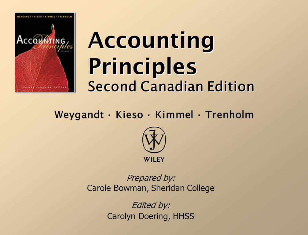 Accounting Principles Second Canadian Edition Prepared by: Carole Bowman, Sheridan College Edited by: Carolyn Doering, HHSS Weygandt · Kieso · Kimmel
