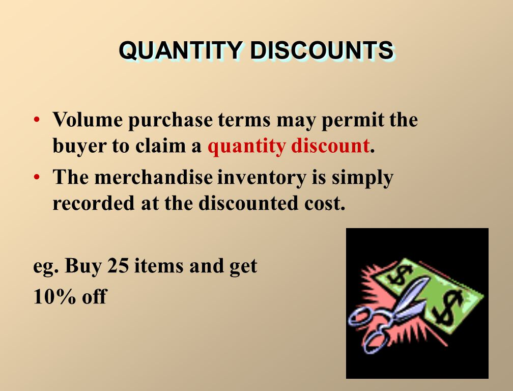 QUANTITY DISCOUNTS Volume purchase terms may permit the buyer to claim a quantity discount. The merchandise inventory is simply recorded at the discou