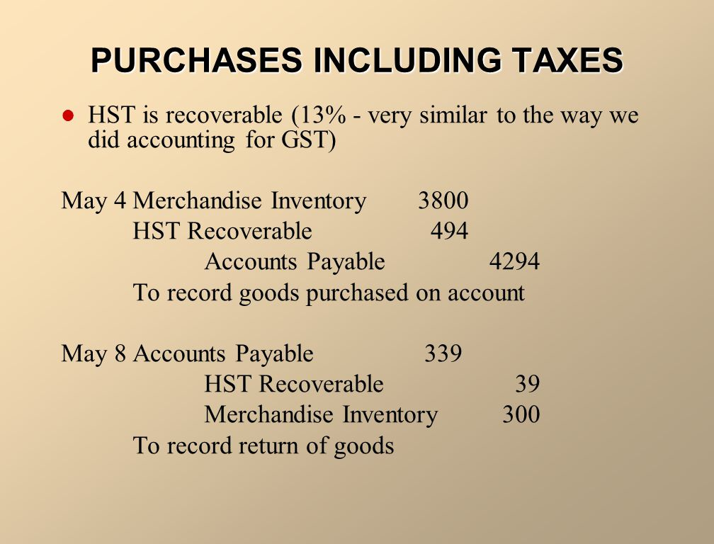 PURCHASES INCLUDING TAXES HST is recoverable (13% - very similar to the way we did accounting for GST) May 4Merchandise Inventory3800 HST Recoverable