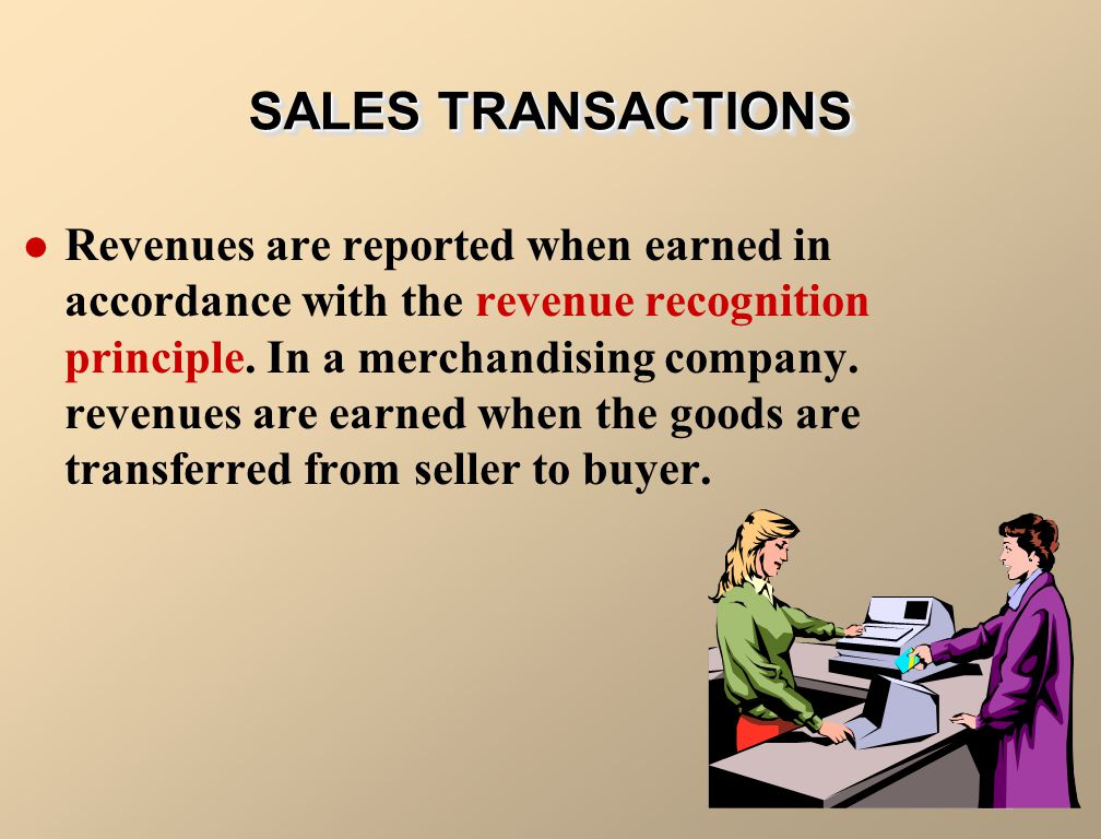 Revenues are reported when earned in accordance with the revenue recognition principle. In a merchandising company. revenues are earned when the goods