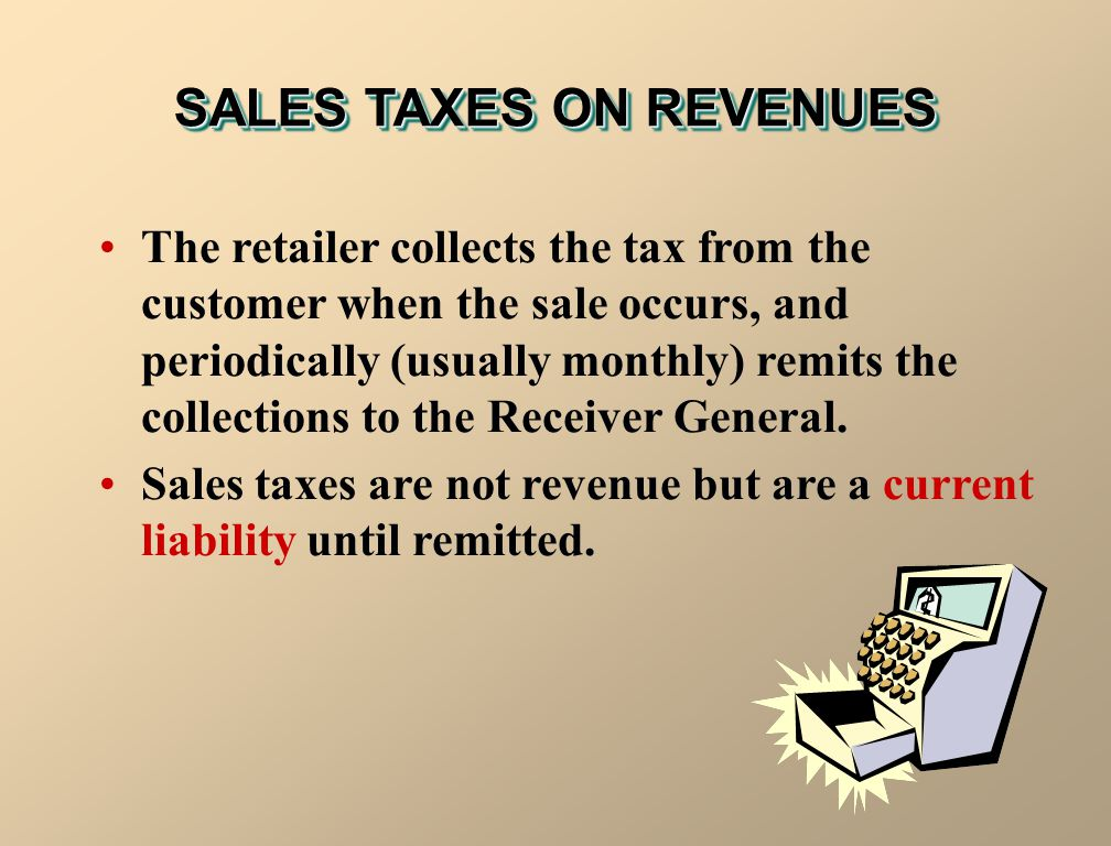 SALES TAXES ON REVENUES The retailer collects the tax from the customer when the sale occurs, and periodically (usually monthly) remits the collection