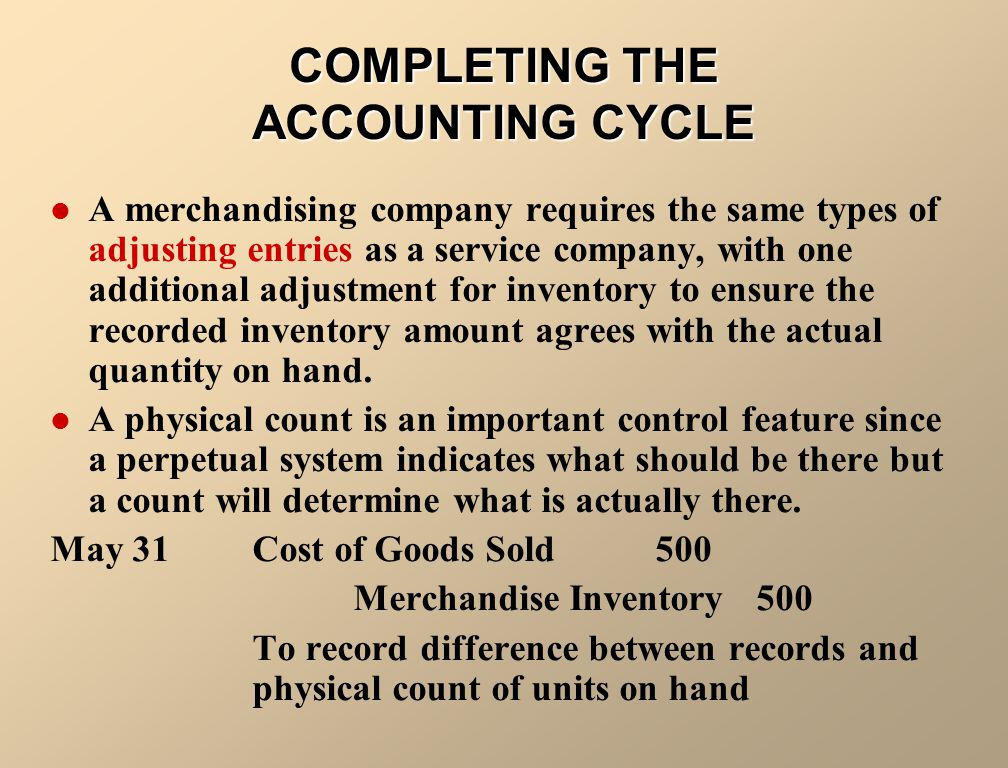 COMPLETING THE ACCOUNTING CYCLE A merchandising company requires the same types of adjusting entries as a service company, with one additional adjustm