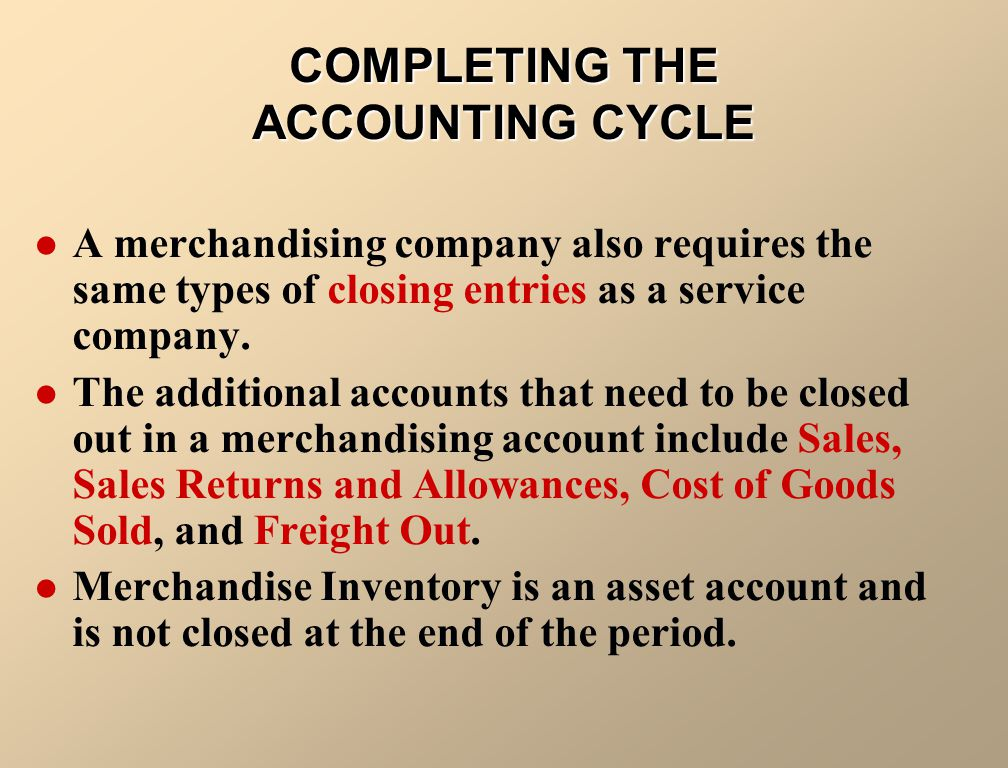 COMPLETING THE ACCOUNTING CYCLE A merchandising company also requires the same types of closing entries as a service company. The additional accounts