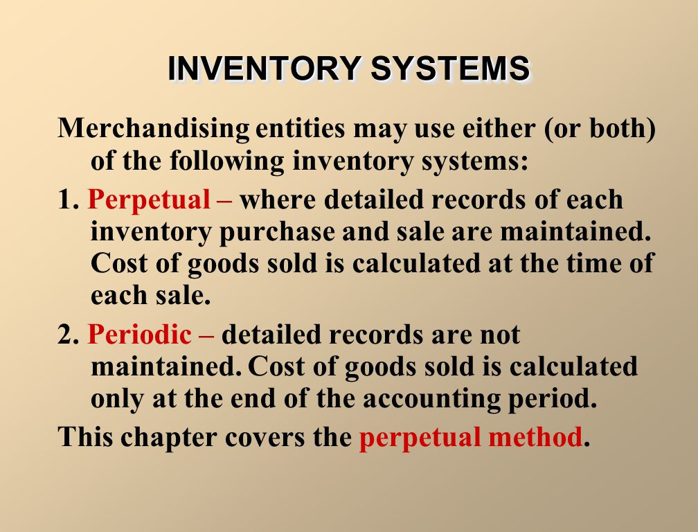 INVENTORY SYSTEMS Merchandising entities may use either (or both) of the following inventory systems: 1. Perpetual – where detailed records of each in