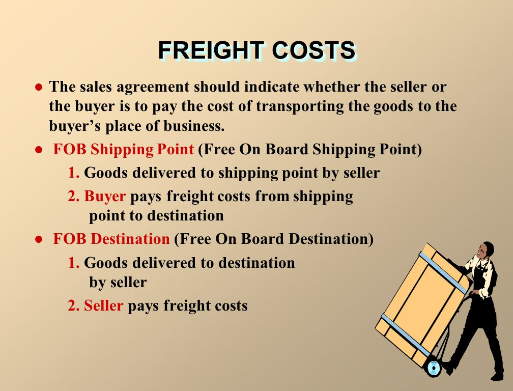 FREIGHT COSTS The sales agreement should indicate whether the seller or the buyer is to pay the cost of transporting the goods to the buyer's place of