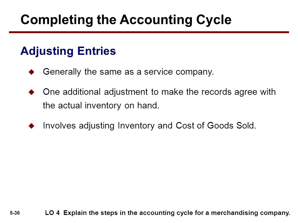5-36  Generally the same as a service company.  One additional adjustment to make the records agree with the actual inventory on hand.  Involves ad