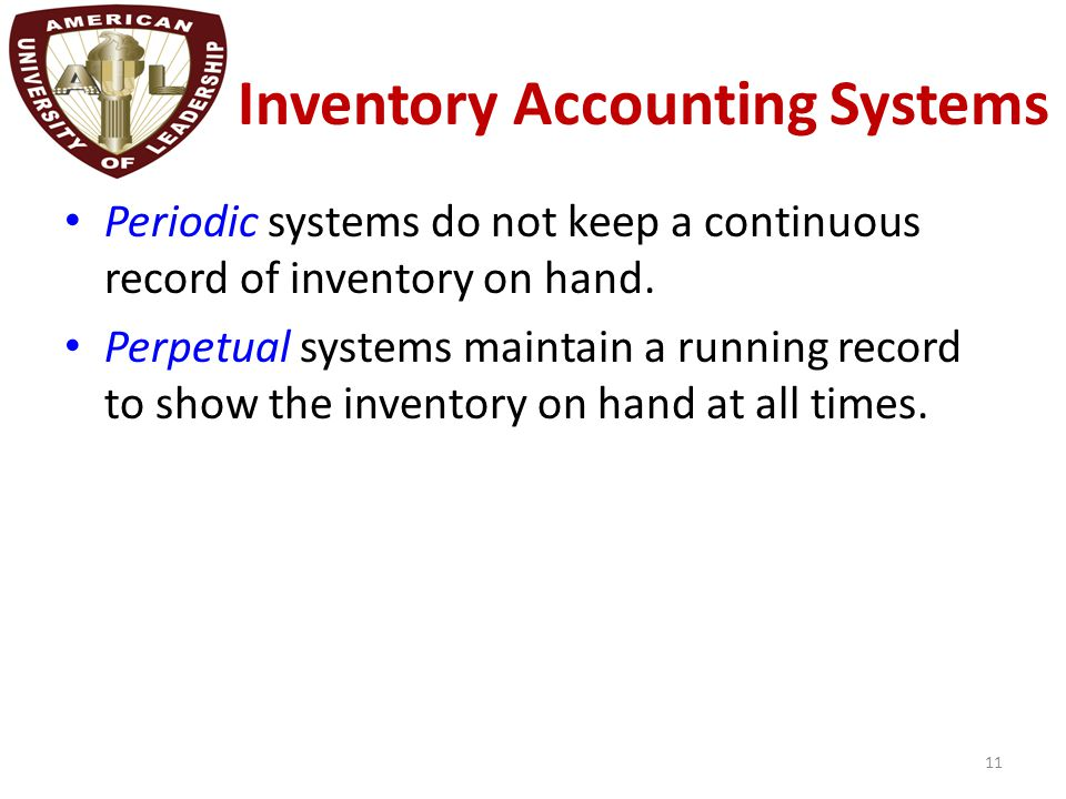 Inventory Accounting Systems Periodic systems do not keep a continuous record of inventory on hand. Perpetual systems maintain a running record to sho