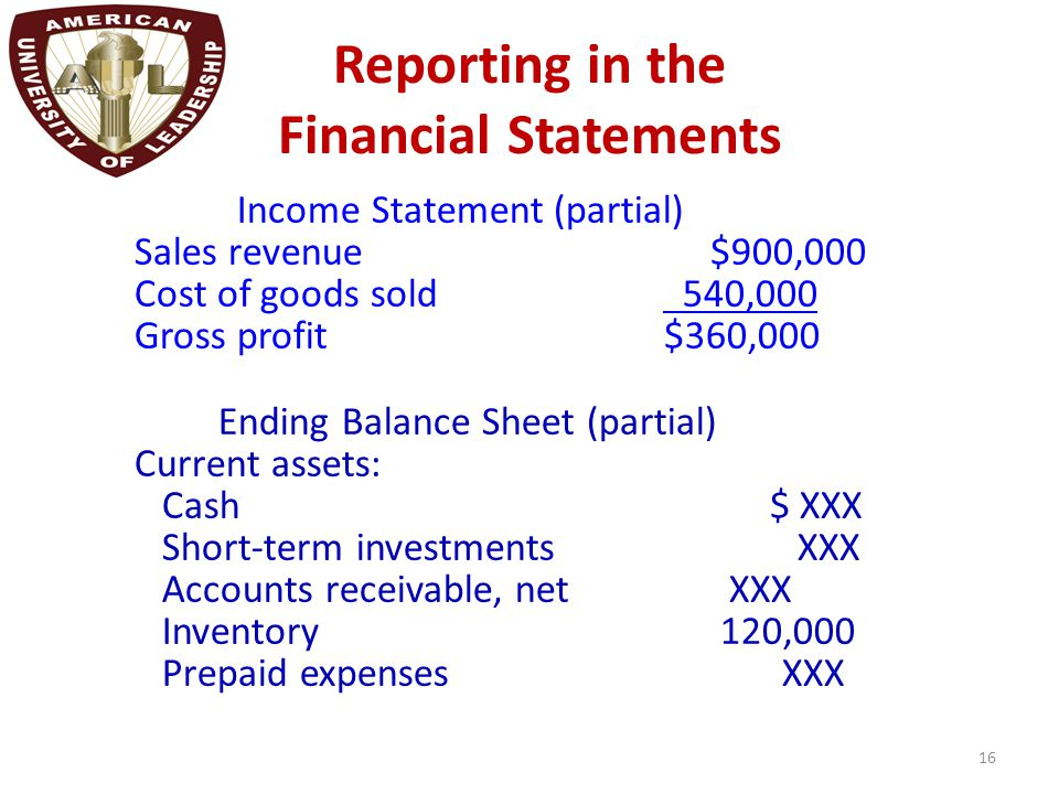 Reporting in the Financial Statements 16 Income Statement (partial) Sales revenue $900,000 Cost of goods sold 540,000 Gross profit$360,000 Ending Bala