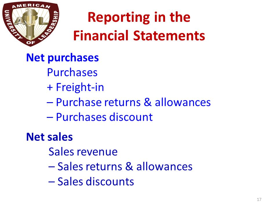 Reporting in the Financial Statements 17 Net sales Sales revenue – Sales returns & allowances – Sales discounts Net purchases Purchases + Freight-in –