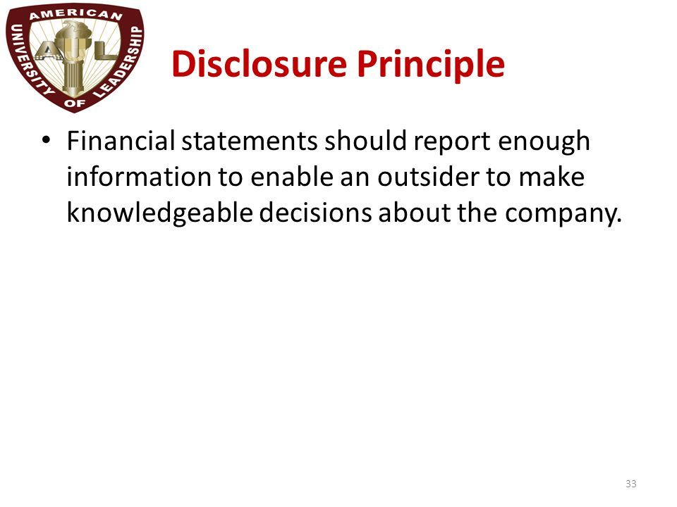 Disclosure Principle Financial statements should report enough information to enable an outsider to make knowledgeable decisions about the company. 33
