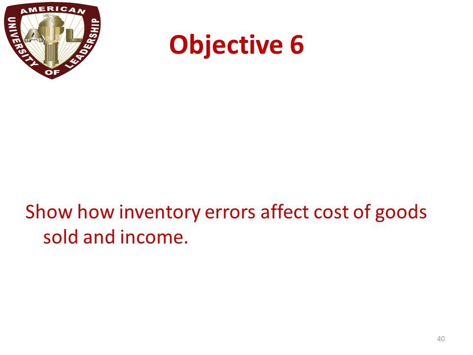 Objective 6 Show how inventory errors affect cost of goods sold and income. 40