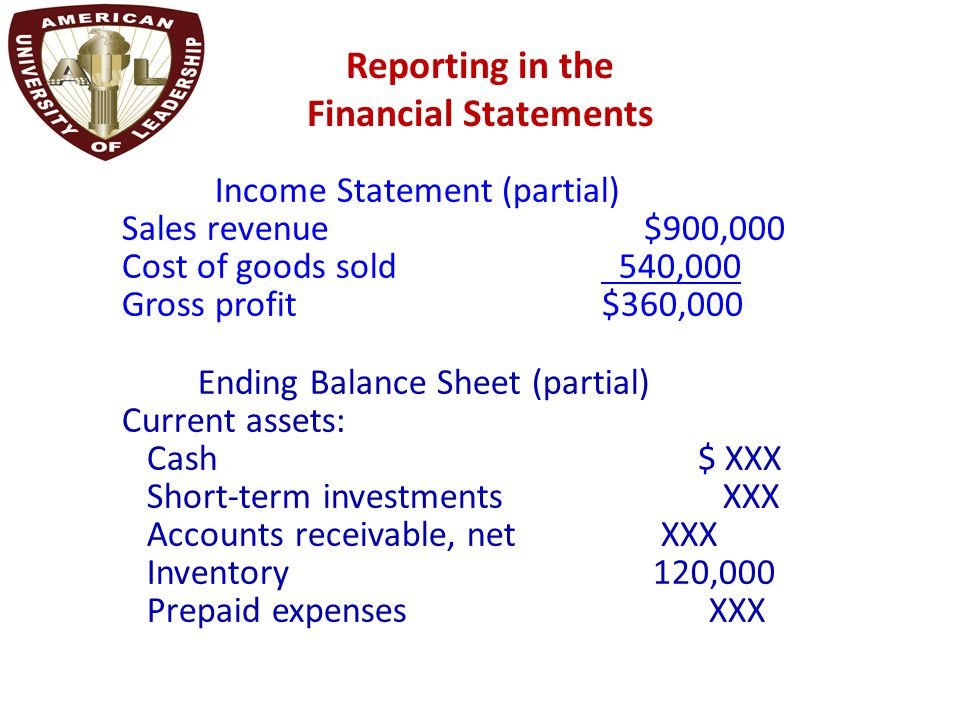 Reporting in the Financial Statements Income Statement (partial) Sales revenue $900,000 Cost of goods sold 540,000 Gross profit$360,000 Ending Balance