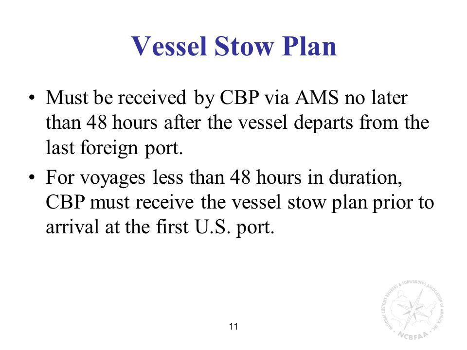 11 Vessel Stow Plan Must be received by CBP via AMS no later than 48 hours after the vessel departs from the last foreign port.