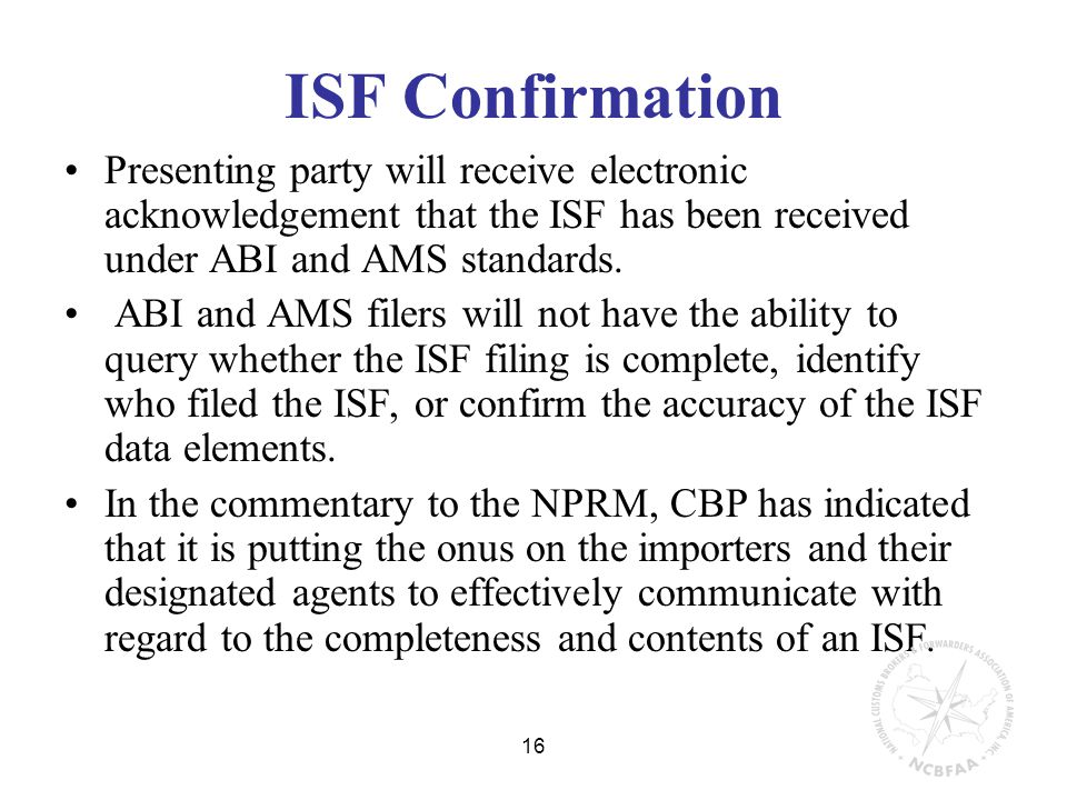 16 ISF Confirmation Presenting party will receive electronic acknowledgement that the ISF has been received under ABI and AMS standards.