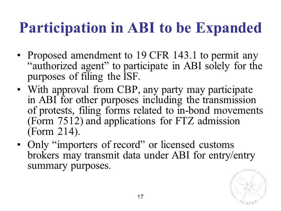 17 Participation in ABI to be Expanded Proposed amendment to 19 CFR 143.1 to permit any authorized agent to participate in ABI solely for the purposes of filing the ISF.