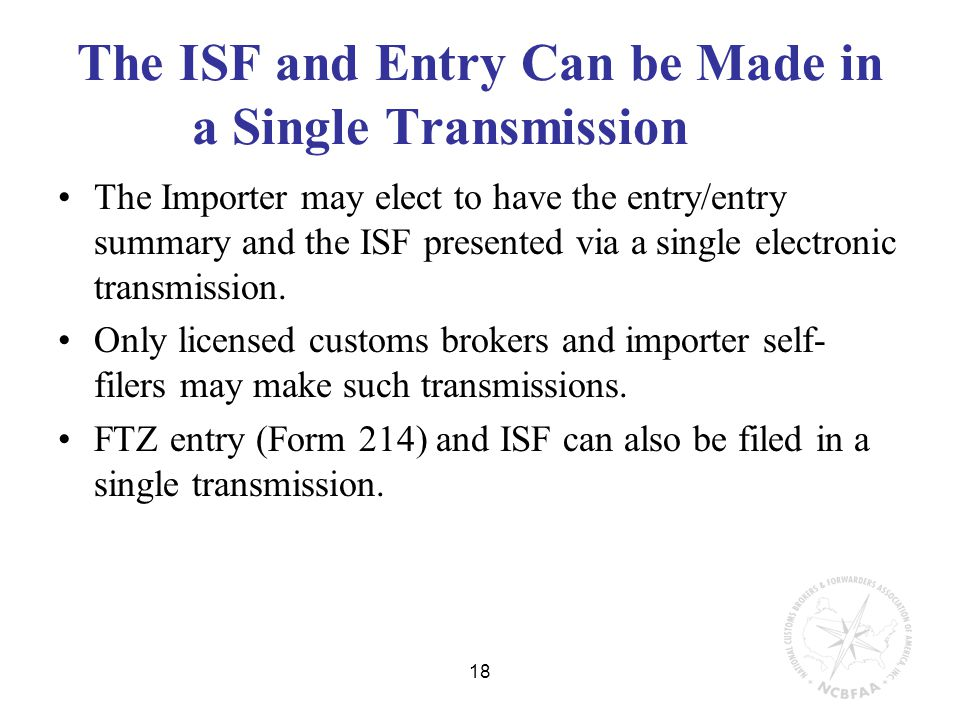 18 The ISF and Entry Can be Made in a Single Transmission The Importer may elect to have the entry/entry summary and the ISF presented via a single electronic transmission.