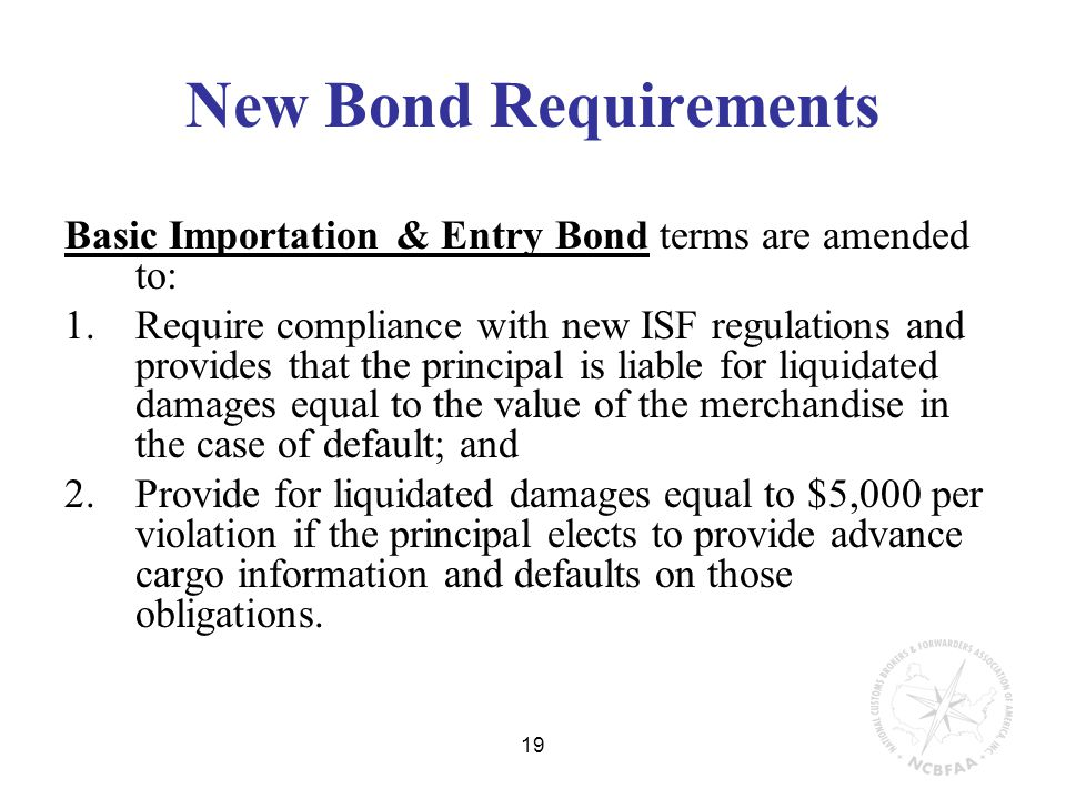 19 New Bond Requirements Basic Importation & Entry Bond terms are amended to: 1.Require compliance with new ISF regulations and provides that the principal is liable for liquidated damages equal to the value of the merchandise in the case of default; and 2.Provide for liquidated damages equal to $5,000 per violation if the principal elects to provide advance cargo information and defaults on those obligations.