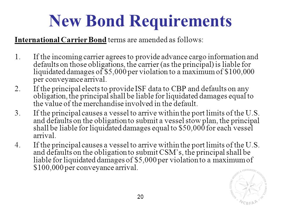 20 New Bond Requirements International Carrier Bond terms are amended as follows: 1.If the incoming carrier agrees to provide advance cargo information and defaults on those obligations, the carrier (as the principal) is liable for liquidated damages of $5,000 per violation to a maximum of $100,000 per conveyance arrival.