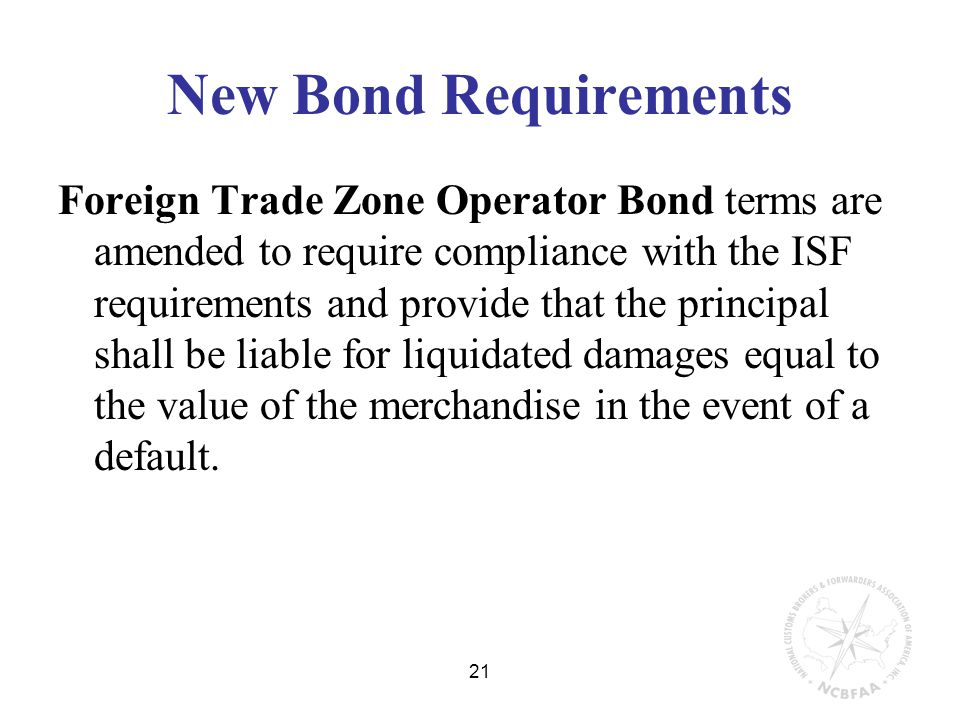 21 New Bond Requirements Foreign Trade Zone Operator Bond terms are amended to require compliance with the ISF requirements and provide that the principal shall be liable for liquidated damages equal to the value of the merchandise in the event of a default.