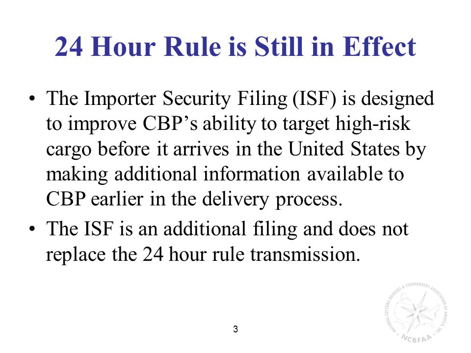 3 24 Hour Rule is Still in Effect The Importer Security Filing (ISF) is designed to improve CBP's ability to target high-risk cargo before it arrives in the United States by making additional information available to CBP earlier in the delivery process.