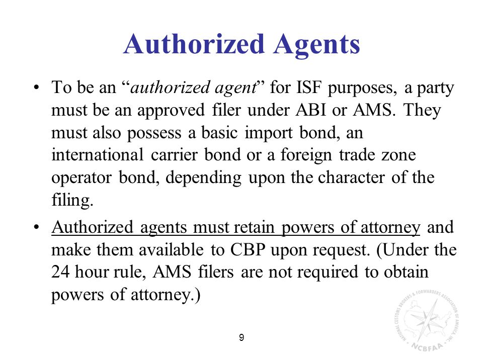 9 Authorized Agents To be an authorized agent for ISF purposes, a party must be an approved filer under ABI or AMS.