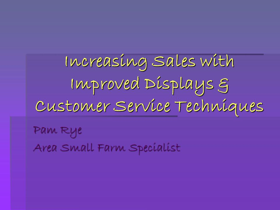 Increasing Sales with Improved Displays & Customer Service Techniques Pam Rye Area Small Farm Specialist