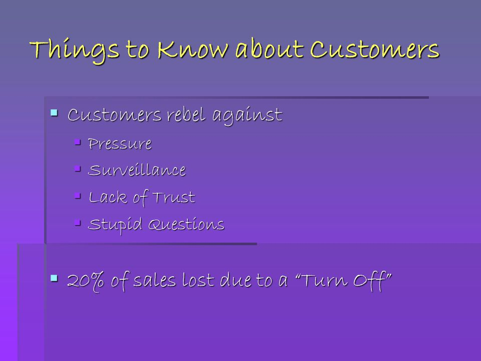 Things to Know about Customers  Customers rebel against  Pressure  Surveillance  Lack of Trust  Stupid Questions  20% of sales lost due to a Turn Off