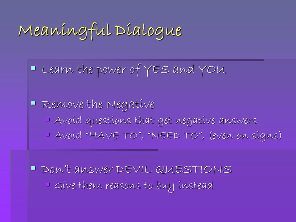 Meaningful Dialogue  Learn the power of YES and YOU  Remove the Negative  Avoid questions that get negative answers  Avoid HAVE TO , NEED TO , (even on signs)  Don't answer DEVIL QUESTIONS  Give them reasons to buy instead