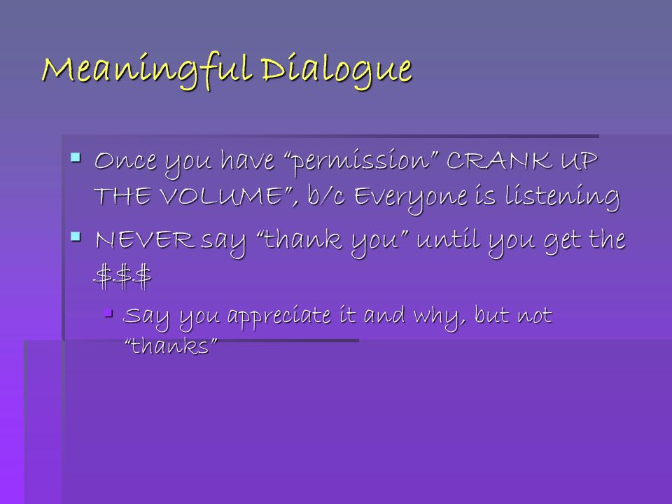 Meaningful Dialogue  Once you have permission CRANK UP THE VOLUME , b/c Everyone is listening  NEVER say thank you until you get the $$$  Say you appreciate it and why, but not thanks