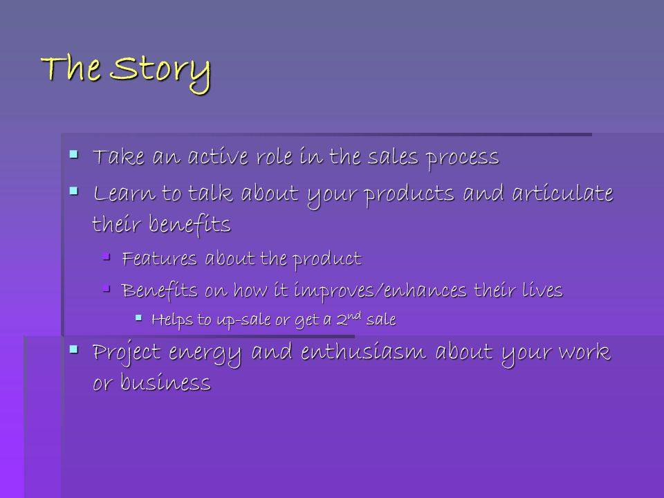 The Story  Take an active role in the sales process  Learn to talk about your products and articulate their benefits  Features about the product  Benefits on how it improves/enhances their lives  Helps to up-sale or get a 2 nd sale  Project energy and enthusiasm about your work or business