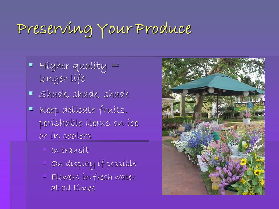 Preserving Your Produce  Higher quality = longer life  Shade, shade, shade  Keep delicate fruits, perishable items on ice or in coolers  In transit  On display if possible  Flowers in fresh water at all times