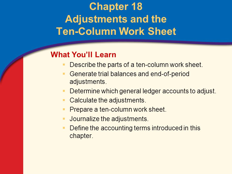 0 Glencoe Accounting Unit 4 Chapter 18 Copyright © by The McGraw-Hill Companies, Inc. All rights reserved. Chapter 18 Adjustments and the Ten-Column W
