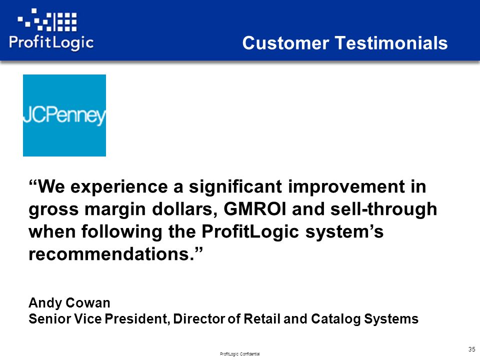 ProfitLogic Confidential 35 Customer Testimonials We experience a significant improvement in gross margin dollars, GMROI and sell-through when following the ProfitLogic system's recommendations. Andy Cowan Senior Vice President, Director of Retail and Catalog Systems