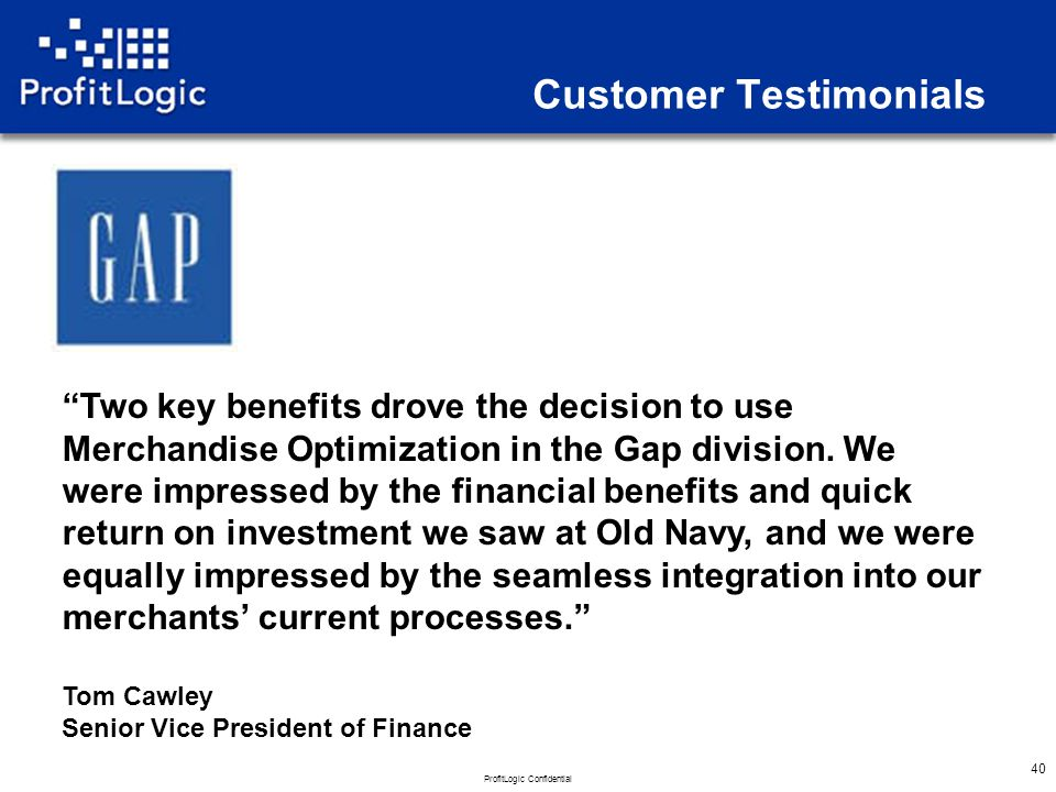 ProfitLogic Confidential 40 Customer Testimonials Two key benefits drove the decision to use Merchandise Optimization in the Gap division.