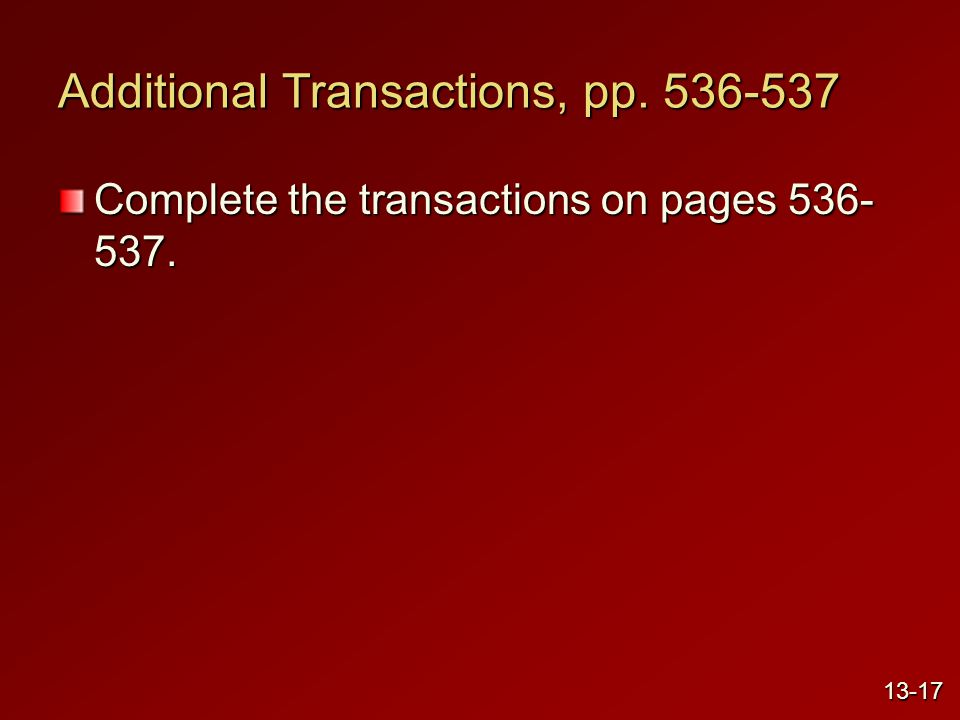 Additional Transactions, pp. 536-537 Complete the transactions on pages 536- 537. 13-17