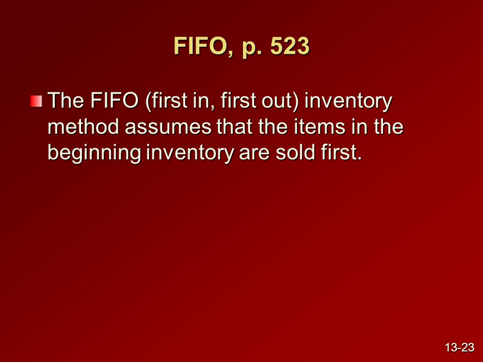 FIFO, p. 523 The FIFO (first in, first out) inventory method assumes that the items in the beginning inventory are sold first. 13-23