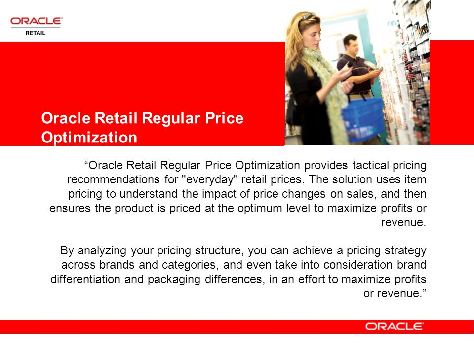 Oracle Retail Regular Price Optimization Oracle Retail Regular Price Optimization provides tactical pricing recommendations for everyday retail prices.