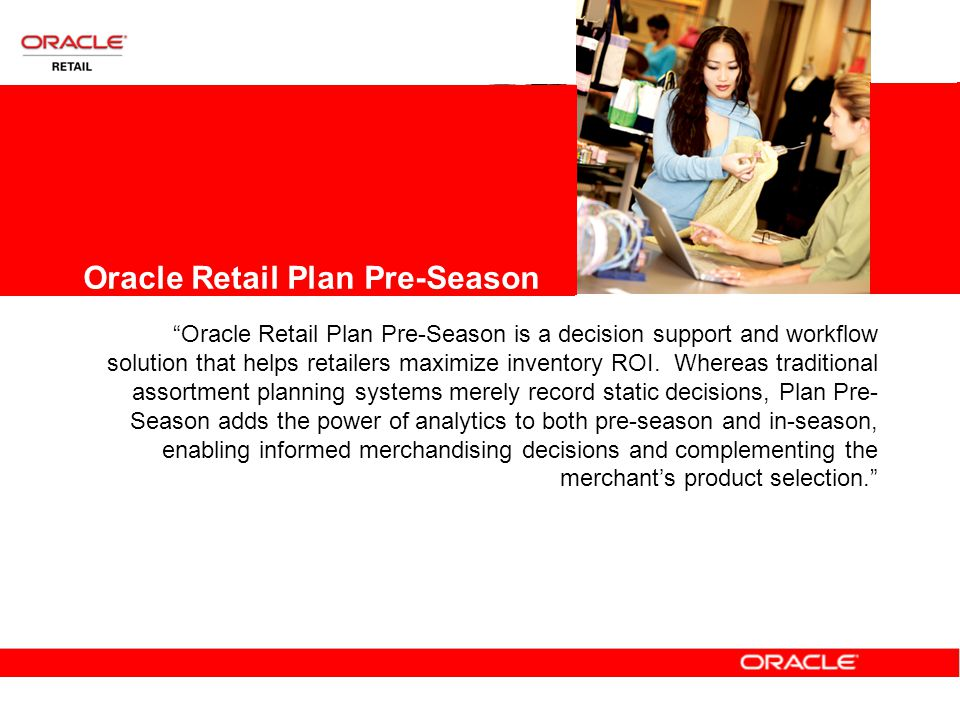 Oracle Retail Plan Pre-Season Oracle Retail Plan Pre-Season is a decision support and workflow solution that helps retailers maximize inventory ROI.