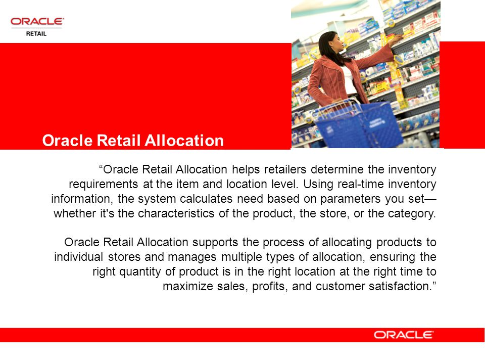 Oracle Retail Allocation Oracle Retail Allocation helps retailers determine the inventory requirements at the item and location level.